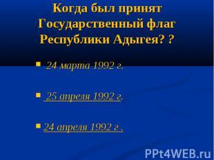 Когда был принят Государственный флаг Республики Адыгея? ? 24 марта 1992 г. 25 а