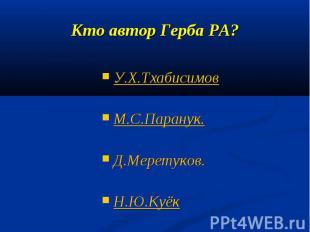 Кто автор Герба РА?У.Х.ТхабисимовМ.С.Паранук. Д.Меретуков. Н.Ю.Куёк