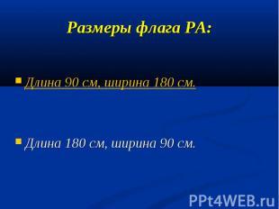 Размеры флага РА:Длина 90 см, ширина 180 см.Длина 180 см, ширина 90 см.