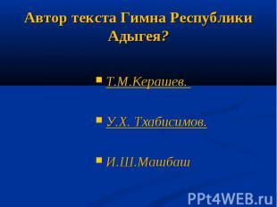 Автор текста Гимна Республики Адыгея?Т.М.Керашев. У.Х. Тхабисимов.И.Ш.Машбаш