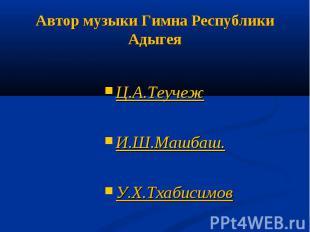 Автор музыки Гимна Республики АдыгеяЦ.А.ТеучежИ.Ш.Машбаш.У.Х.Тхабисимов