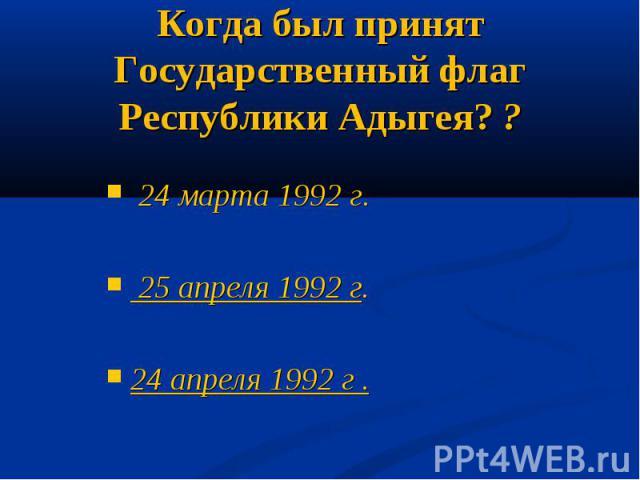 Когда был принят Государственный флаг Республики Адыгея? ? 24 марта 1992 г. 25 апреля 1992 г.24 апреля 1992 г .