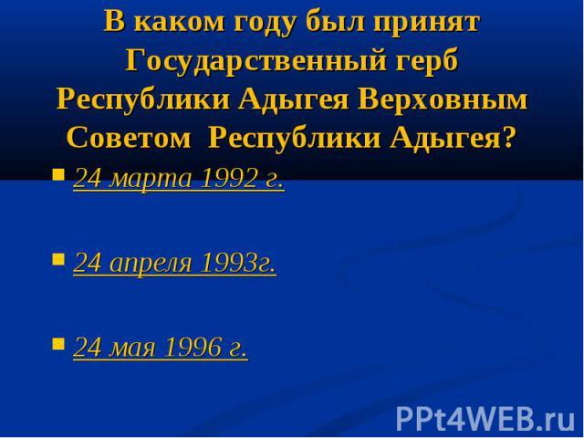 В каком году был принят Государственный герб Республики Адыгея Верховным Советом Республики Адыгея?24 марта 1992 г.24 апреля 1993г.24 мая 1996 г.