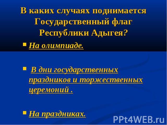 В каких случаях поднимается Государственный флаг Республики Адыгея?На олимпиаде. В дни государственных праздников и торжественных церемоний .На праздниках.