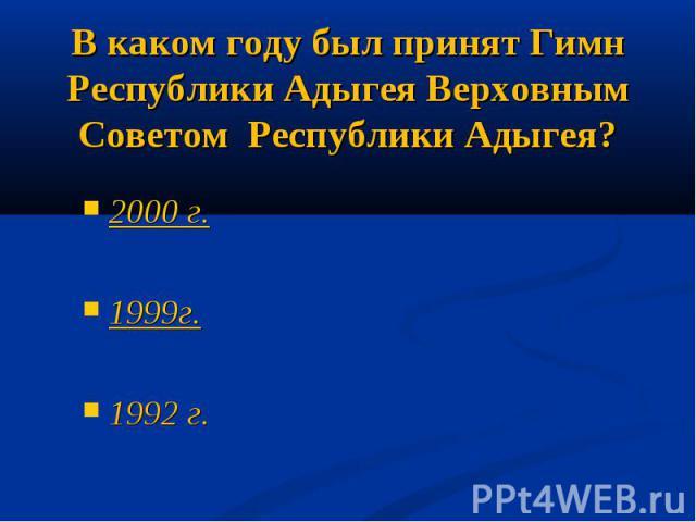 В каком году был принят Гимн Республики Адыгея Верховным Советом Республики Адыгея?2000 г.1999г.1992 г.