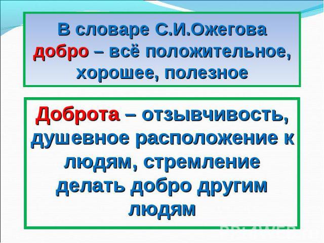 В словаре С.И.Ожеговадобро – всё положительное, хорошее, полезноеДоброта – отзывчивость, душевное расположение к людям, стремление делать добро другим людям