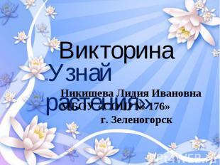 Викторина «Узнай растения» Никишева Лидия Ивановна МБОУ «СОШ № 176»г. Зеленогорс