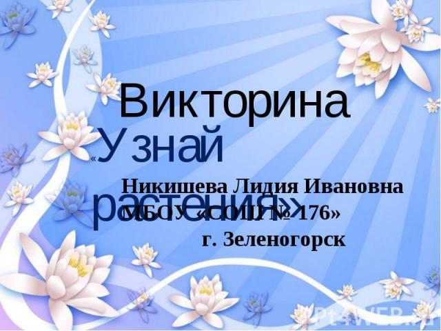 Викторина «Узнай растения» Никишева Лидия Ивановна МБОУ «СОШ № 176»г. Зеленогорск