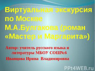 Виртуальная экскурсия по Москве М.А.Булгакова (роман «Мастер и Маргарита») Автор