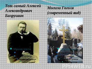 Тот самый Алексей Александрович БахрушинМогила Гоголя (современный вид)
