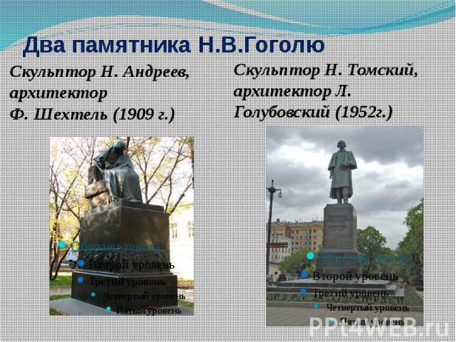 Два памятника Н.В.ГоголюСкульптор Н.Андреев, архитектор Ф. Шехтель (1909 г.)СкульпторН. Томский, архитектор Л. Голубовский (1952г.)