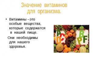 Значение витаминов для организма.Витамины –это особые вещества, которые содержат