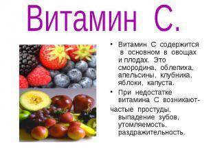 Витамин С.Витамин С содержится в основном в овощах и плодах. Это смородина, обле