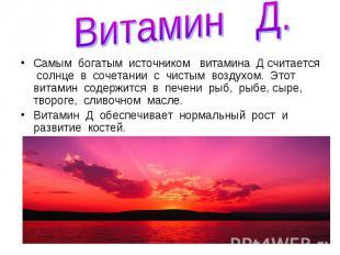 Витамин Д.Самым богатым источником витамина Д считается солнце в сочетании с чис