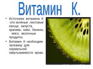 Витамин К.Источники витамина К -это зелёные листовые овощи, капуста, крапива, ки