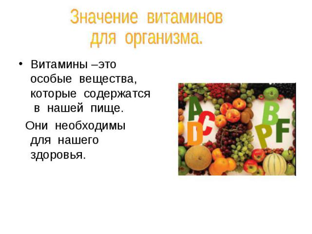 Значение витаминов для организма.Витамины –это особые вещества, которые содержатся в нашей пище. Они необходимы для нашего здоровья.