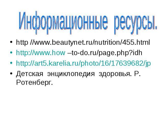Информационные ресурсы.http //www.beautynet.ru/nutrition/455.htmlhttp://www.how –to-do.ru/page.php?idhhttp://art5.karelia.ru/photo/16/17639682/jpДетская энциклопедия здоровья. Р. Ротенберг.