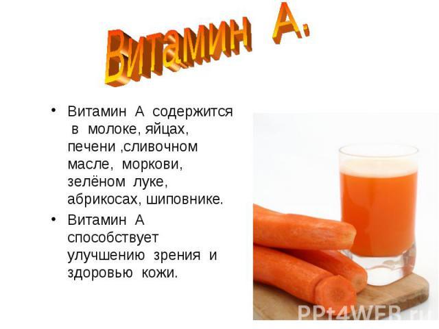Витамин А.Витамин А содержится в молоке, яйцах, печени ,сливочном масле, моркови, зелёном луке, абрикосах, шиповнике.Витамин А способствует улучшению зрения и здоровью кожи.