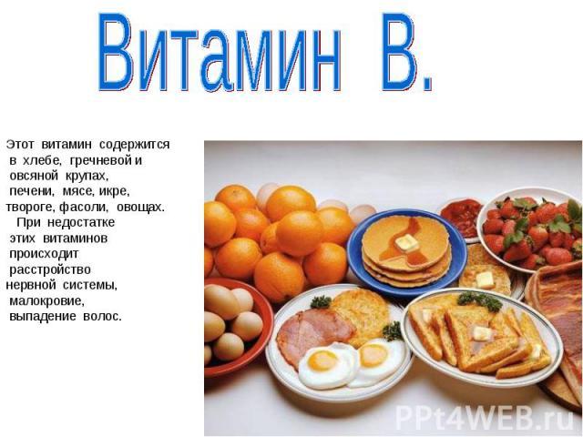 Витамин В.Этот витамин содержится в хлебе, гречневой и овсяной крупах, печени, мясе, икре, твороге, фасоли, овощах. При недостатке этих витаминов происходит расстройство нервной системы, малокровие, выпадение волос.