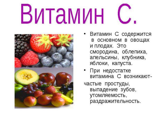 Витамин С.Витамин С содержится в основном в овощах и плодах. Это смородина, облепиха, апельсины, клубника, яблоки, капуста.При недостатке витамина С возникают-частые простуды, выпадение зубов, утомляемость, раздражительность.