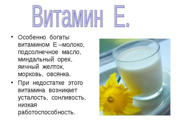 Витамин Е.Особенно богаты витамином Е –молоко, подсолнечное масло, миндальный орех, яичный желток, морковь, овсянка.При недостатке этого витамина возникает усталость, сонливость, низкая работоспособность.