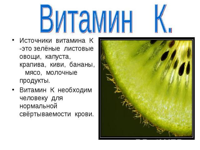 Витамин К.Источники витамина К -это зелёные листовые овощи, капуста, крапива, киви, бананы, мясо, молочные продукты.Витамин К необходим человеку для нормальной свёртываемости крови.