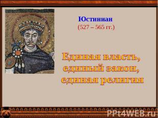 Юстиниан (527 – 565 гг.)Единая власть, единый закон, единая религия