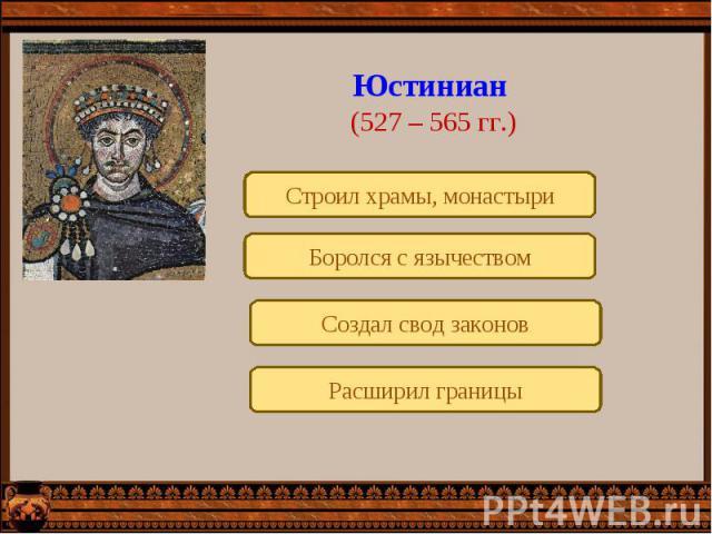 Юстиниан (527 – 565 гг.)Строил храмы, монастыриБоролся с язычествомСоздал свод законовРасширил границы