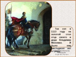 Так сел в 1113 году на золотой стол отца своего и деда Владимир Мономах. И было