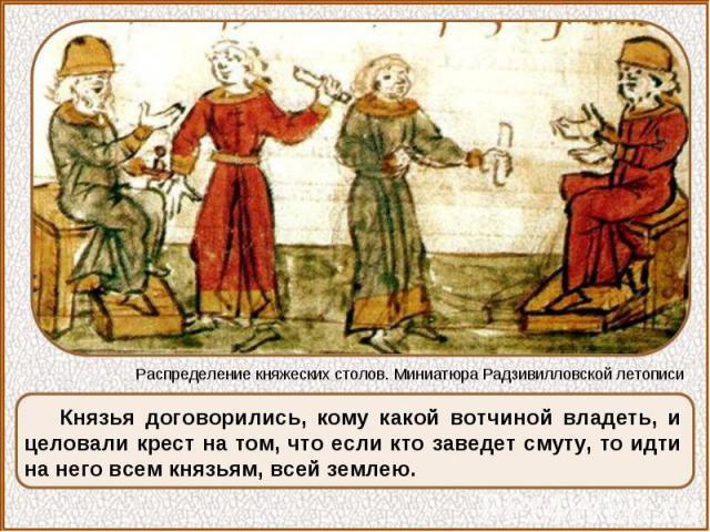 Князья договорились, кому какой вотчиной владеть, и целовали крест на том, что если кто заведет смуту, то идти на него всем князьям, всей землею.