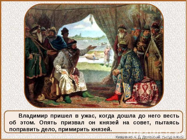 Владимир пришел в ужас, когда дошла до него весть об этом. Опять призвал он князей на совет, пытаясь поправить дело, примирить князей.