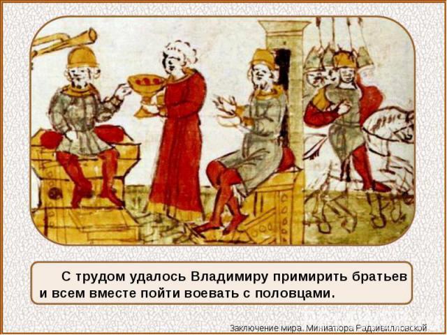 С трудом удалось Владимиру примирить братьев и всем вместе пойти воевать с половцами.