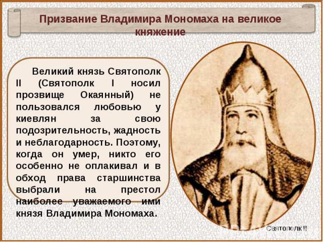 Призвание Владимира Мономаха на великое княжениеВеликий князь Святополк II (Святополк I носил прозвище Окаянный) не пользовался любовью у киевлян за свою подозрительность, жадность и неблагодарность. Поэтому, когда он умер, никто его особенно не опл…
