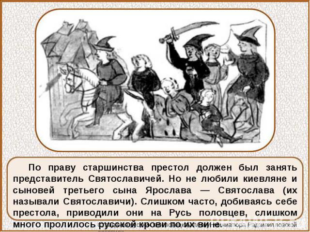 По праву старшинства престол должен был занять представитель Святославичей. Но не любили киевляне и сыновей третьего сына Ярослава — Святослава (их называли Святославичи). Слишком часто, добиваясь себе престола, приводили они на Русь половцев, слишк…