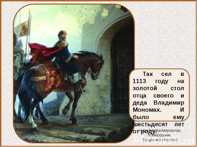 Так сел в 1113 году на золотой стол отца своего и деда Владимир Мономах. И было ему шестьдесят лет от роду.