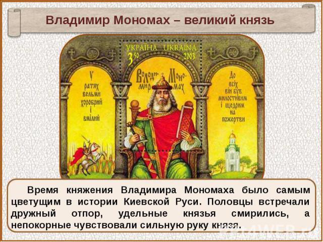 Владимир Мономах – великий князьВремя княжения Владимира Мономаха было самым цветущим в истории Киевской Руси. Половцы встречали дружный отпор, удельные князья смирились, а непокорные чувствовали сильную руку князя.