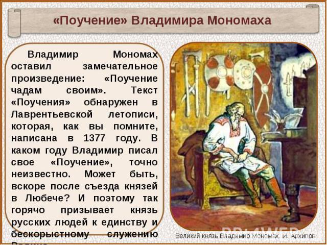 «Поучение» Владимира МономахаВладимир Мономах оставил замечательное произведение: «Поучение чадам своим». Текст «Поучения» обнаружен в Лаврентьевской летописи, которая, как вы помните, написана в 1377 году. В каком году Владимир писал свое «Поучение…