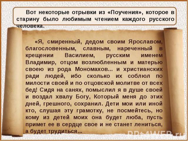 Вот некоторые отрывки из «Поучения», которое в старину было любимым чтением каждого русского человека.«Я, смиренный, дедом своим Ярославом, благословенным, славным, нареченный в крещении Василием, русским именем Владимир, отцом возлюбленным и матерь…