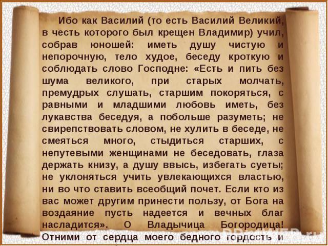 Ибо как Василий (то есть Василий Великий, в честь которого был крещен Владимир) учил, собрав юношей: иметь душу чистую и непорочную, тело худое, беседу кроткую и соблюдать слово Господне: «Есть и пить без шума великого, при старых молчать, премудрых…