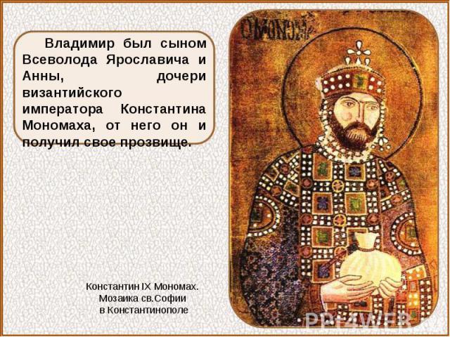 Владимир был сыном Всеволода Ярославича и Анны, дочери византийского императора Константина Мономаха, от него он и получил свое прозвище.Константин IX Мономах. Мозаика св.Софии в Константинополе