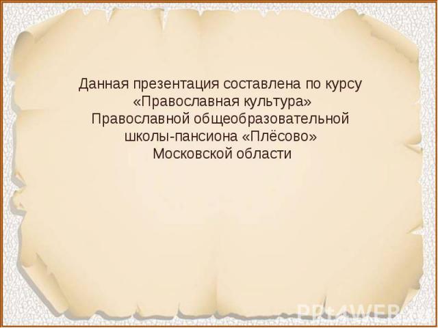 Данная презентация составлена по курсу «Православная культура»Православной общеобразовательной школы-пансиона «Плёсово» Московской области