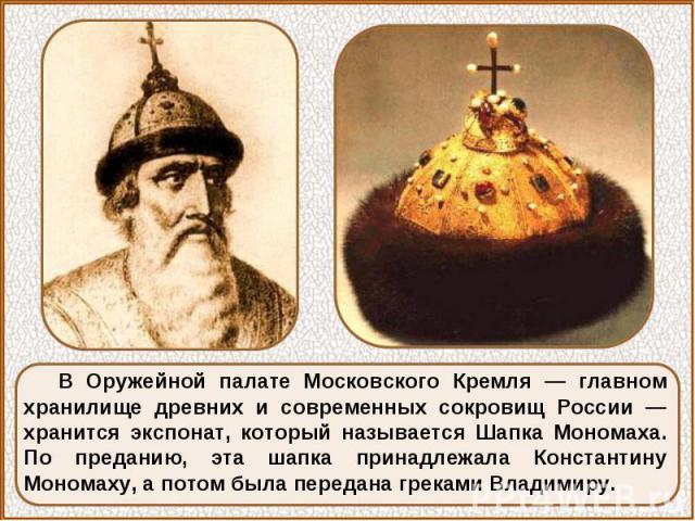 В Оружейной палате Московского Кремля — главном хранилище древних и современных сокровищ России — хранится экспонат, который называется Шапка Мономаха. По преданию, эта шапка принадлежала Константину Мономаху, а потом была передана греками Владимиру.