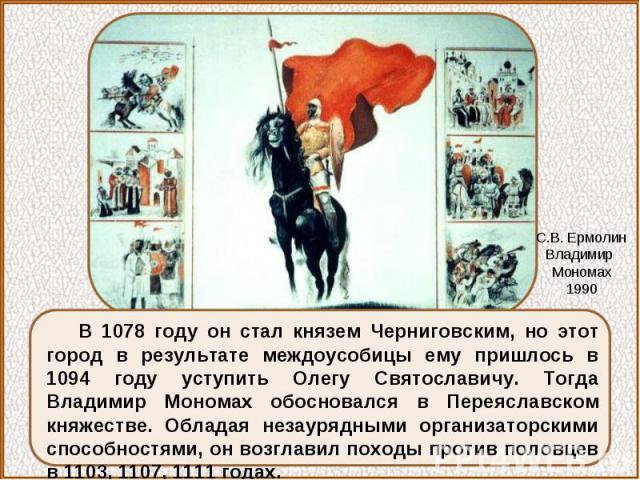 В 1078 году он стал князем Черниговским, но этот город в результате междоусобицы ему пришлось в 1094 году уступить Олегу Святославичу. Тогда Владимир Мономах обосновался в Переяславском княжестве. Обладая незаурядными организаторскими способностями,…