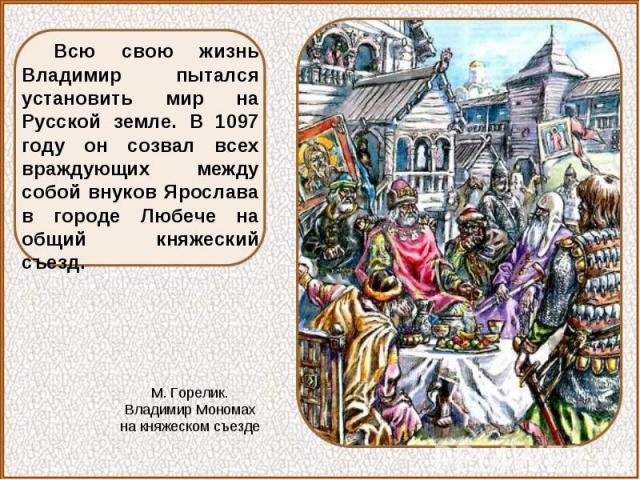Всю свою жизнь Владимир пытался установить мир на Русской земле. В 1097 году он созвал всех враждующих между собой внуков Ярослава в городе Любече на общий княжеский съезд.М. Горелик. Владимир Мономах на княжеском съезде