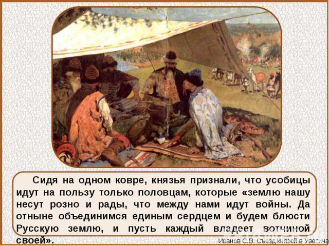 Сидя на одном ковре, князья признали, что усобицы идут на пользу только половцам, которые «землю нашу несут розно и рады, что между нами идут войны. Да отныне объединимся единым сердцем и будем блюсти Русскую землю, и пусть каждый владеет вотчиной своей».