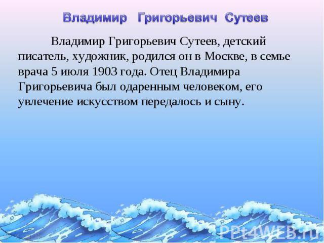 Владимир Григорьевич СутеевВладимир Григорьевич Сутеев, детский писатель, художник, родился он в Москве, в семье врача 5 июля 1903 года. Отец Владимира Григорьевича был одаренным человеком, его увлечение искусством передалось и сыну.