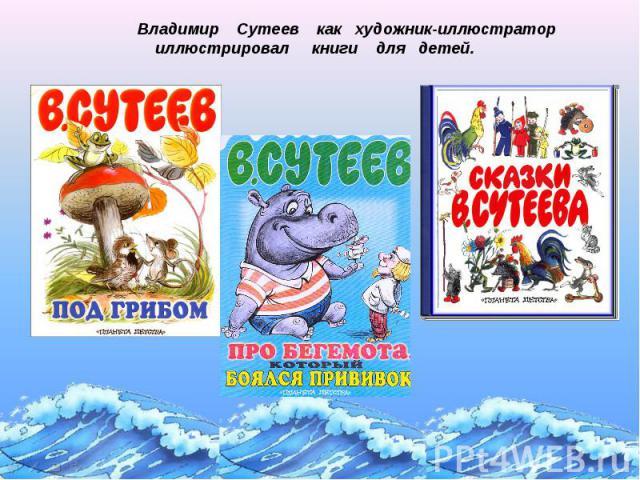 Владимир Сутеев как художник-иллюстратор иллюстрировал книги для детей.