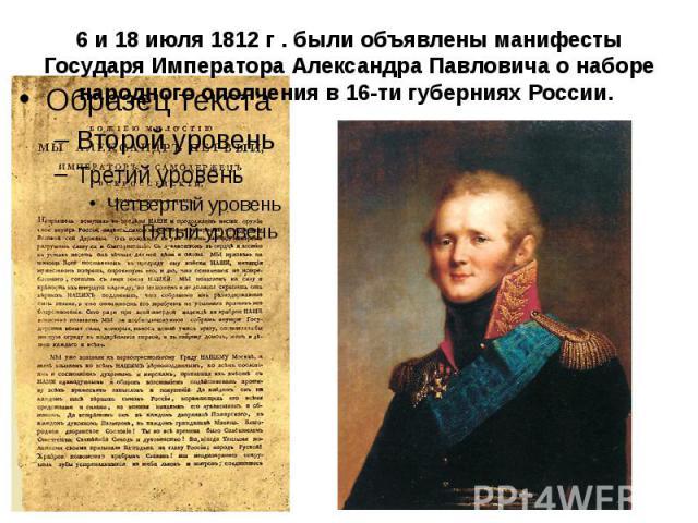 6 и 18 июля 1812 г . были объявлены манифесты Государя Императора Александра Павловича о наборе народного ополчения в 16-ти губерниях России.