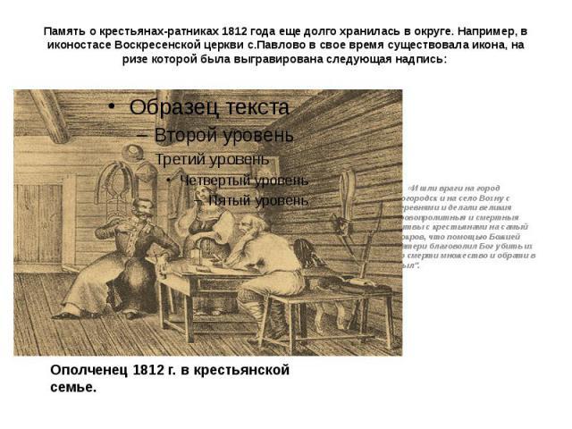Память о крестьянах-ратниках 1812 года еще долго хранилась в округе. Например, в иконостасе Воскресенской церкви с.Павлово в свое время существовала икона, на ризе которой была выгравирована следующая надпись: «И шли враги на город Богородск и на се…