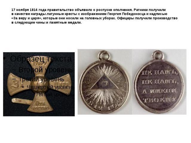 17 ноября 1814года правительство объявило ороспуске ополчения. Ратники получили вкачестве награды латунные кресты сизображением Георгия Победоносца инадписью «Заверу ицаря», которые они носили наголовных уборах. Офицеры получили производство…